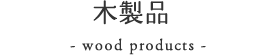 木製品|- wood products -